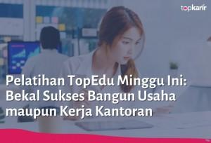 Pelatihan TopEdu Minggu Ini: Bekal Sukses Bangun Usaha maupun Kerja Kantoran | TopKarir.com